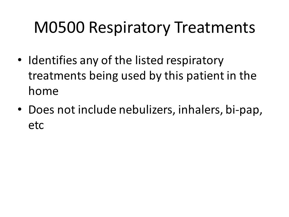 M0500 Respiratory Treatments Identifies any of the listed respiratory treatments being used by this patient in the home Does not include nebulizers, i