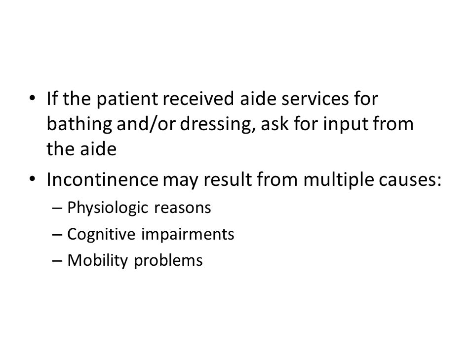 If the patient received aide services for bathing and/or dressing, ask for input from the aide Incontinence may result from multiple causes: – Physiol