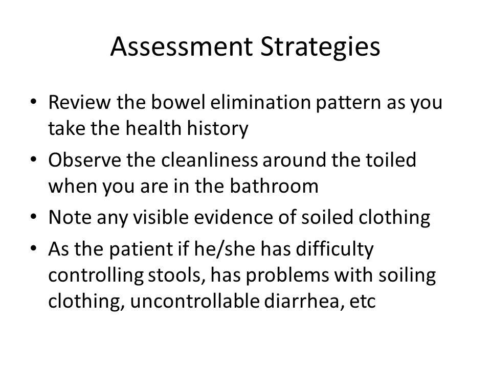 Assessment Strategies Review the bowel elimination pattern as you take the health history Observe the cleanliness around the toiled when you are in th