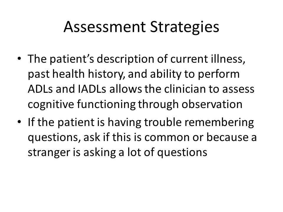 Assessment Strategies The patients description of current illness, past health history, and ability to perform ADLs and IADLs allows the clinician to