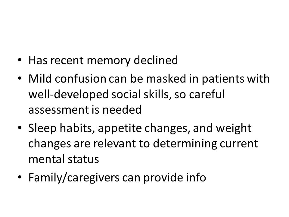 Has recent memory declined Mild confusion can be masked in patients with well-developed social skills, so careful assessment is needed Sleep habits, a