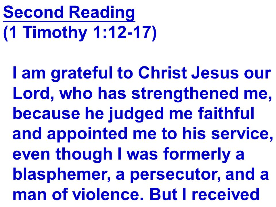 Second Reading (1 Timothy 1:12-17) I am grateful to Christ Jesus our Lord, who has strengthened me, because he judged me faithful and appointed me to