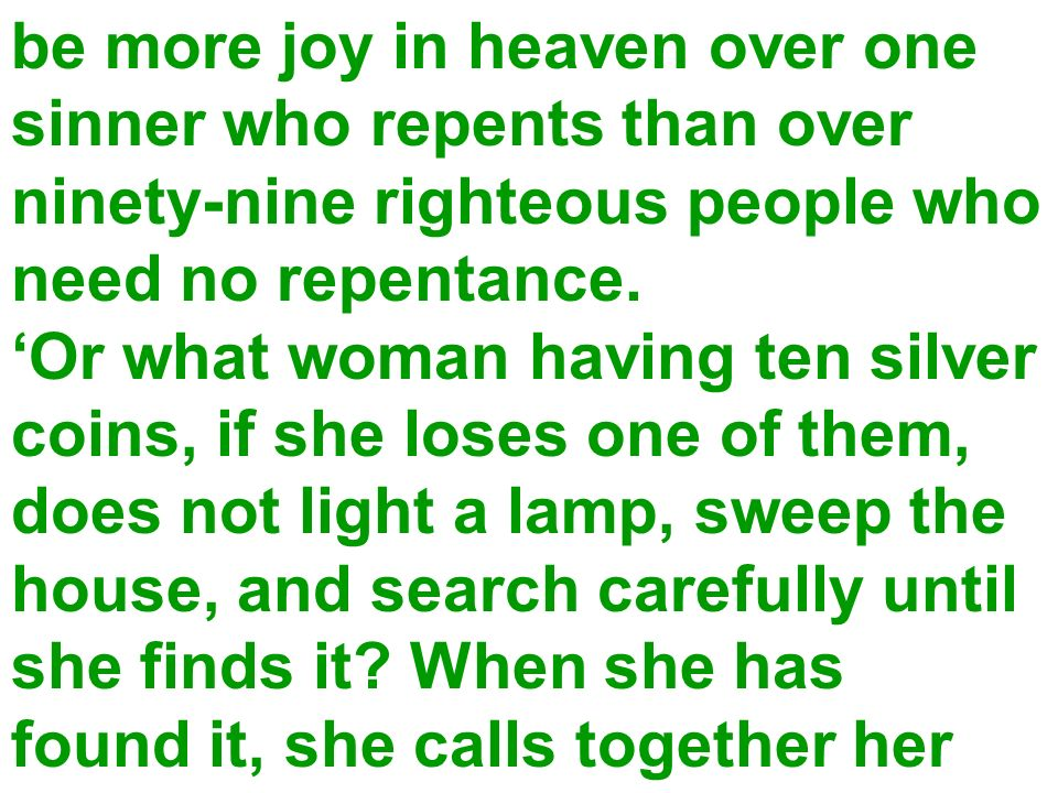 be more joy in heaven over one sinner who repents than over ninety-nine righteous people who need no repentance. Or what woman having ten silver coins
