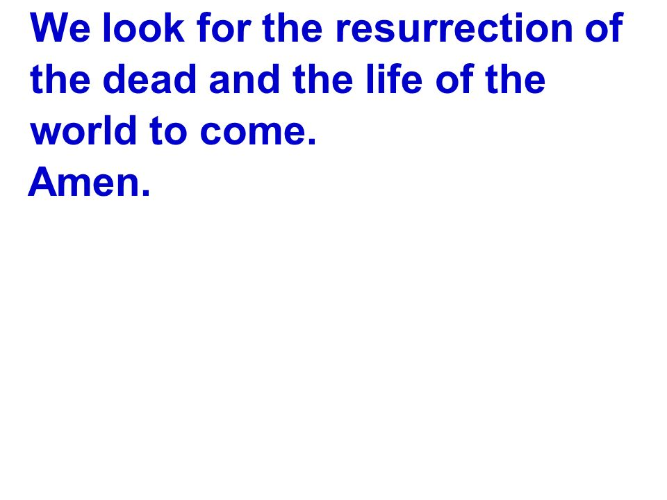 We look for the resurrection of the dead and the life of the world to come. Amen.