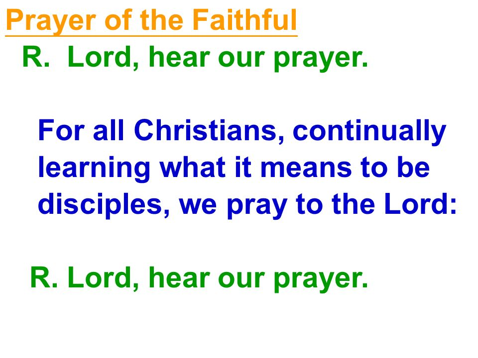 Prayer of the Faithful R. Lord, hear our prayer. For all Christians, continually learning what it means to be disciples, we pray to the Lord: R. Lord,