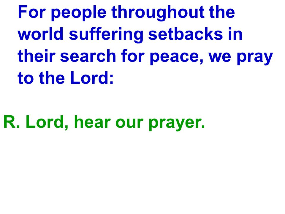 For people throughout the world suffering setbacks in their search for peace, we pray to the Lord: R. Lord, hear our prayer.