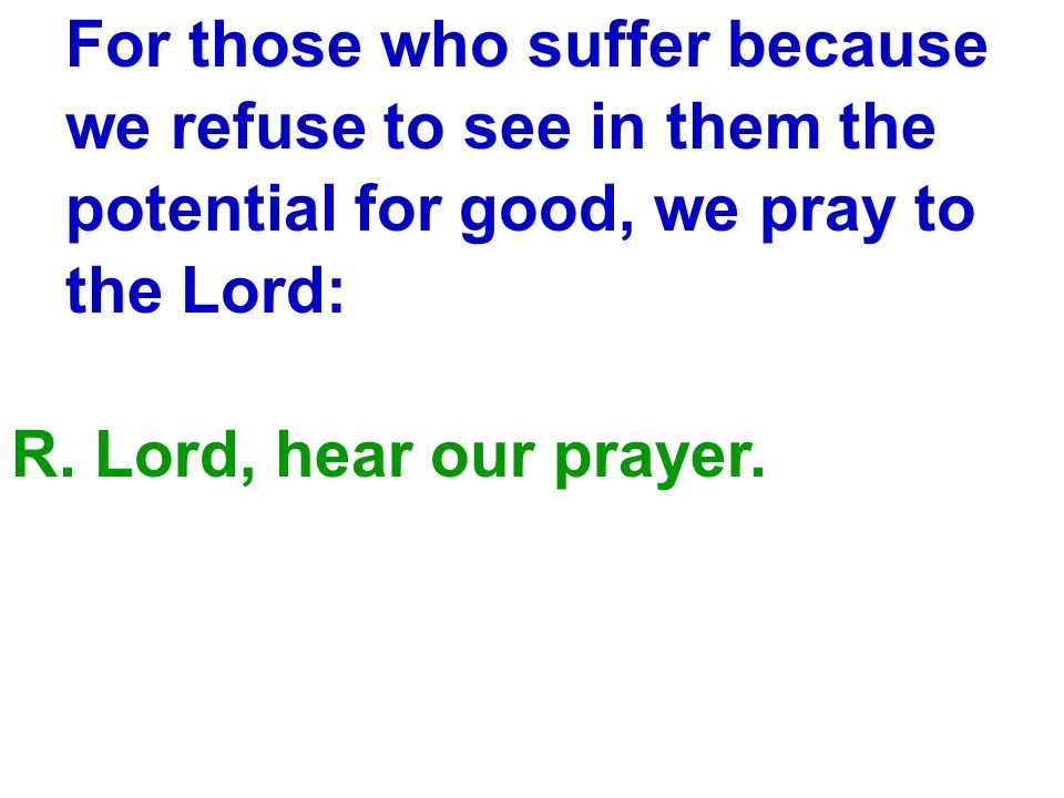 For those who suffer because we refuse to see in them the potential for good, we pray to the Lord: R. Lord, hear our prayer.