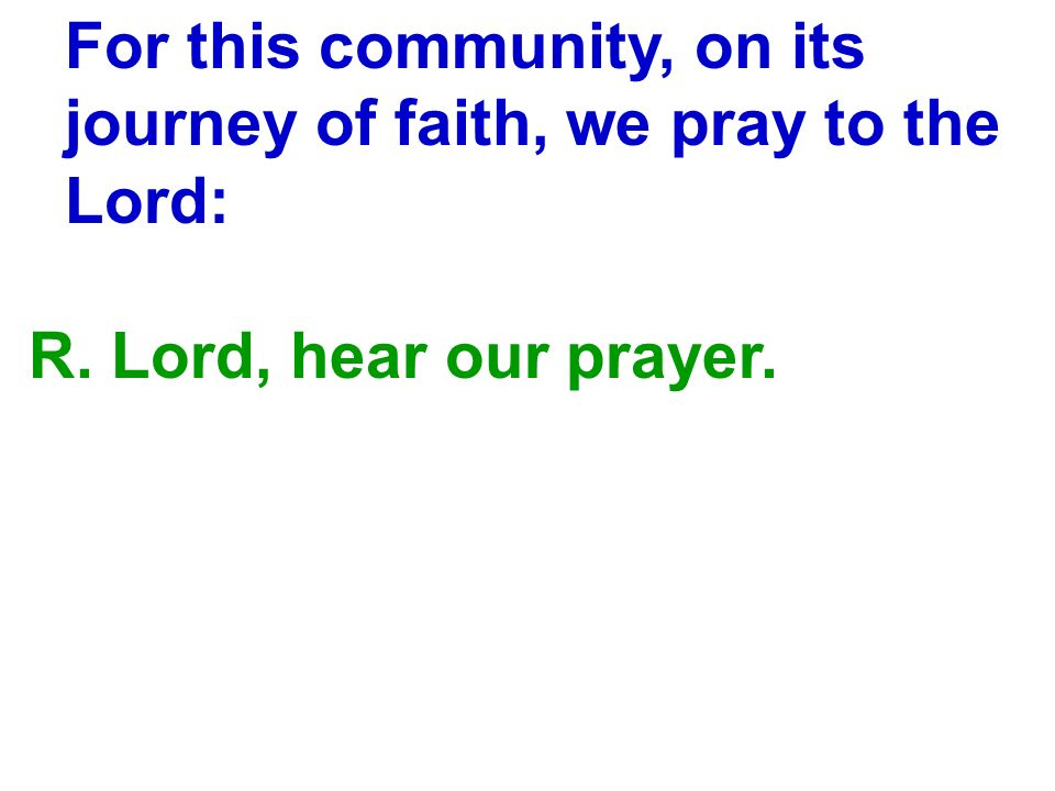 For this community, on its journey of faith, we pray to the Lord: R. Lord, hear our prayer.