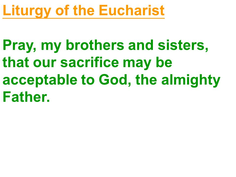 Liturgy of the Eucharist Pray, my brothers and sisters, that our sacrifice may be acceptable to God, the almighty Father.