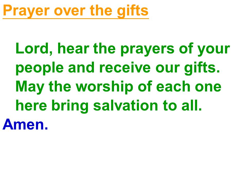 Prayer over the gifts Lord, hear the prayers of your people and receive our gifts. May the worship of each one here bring salvation to all. Amen.