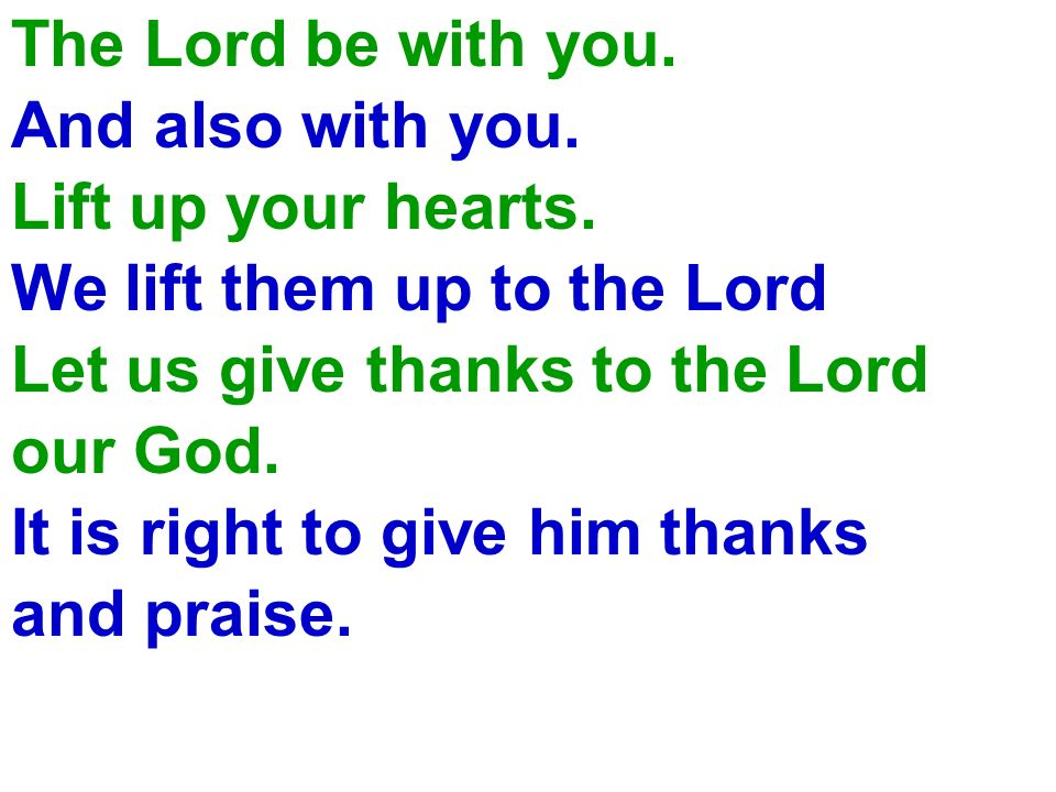 The Lord be with you. And also with you. Lift up your hearts. We lift them up to the Lord. Let us give thanks to the Lord our God. It is right to give