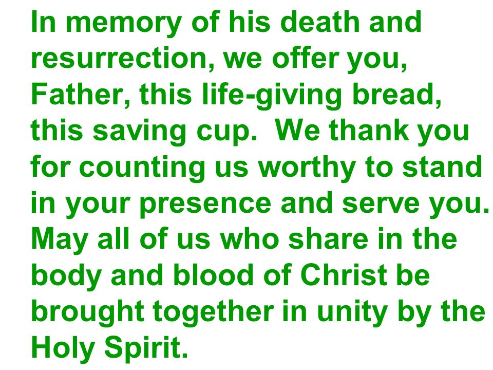 In memory of his death and resurrection, we offer you, Father, this life-giving bread, this saving cup. We thank you for counting us worthy to stand i