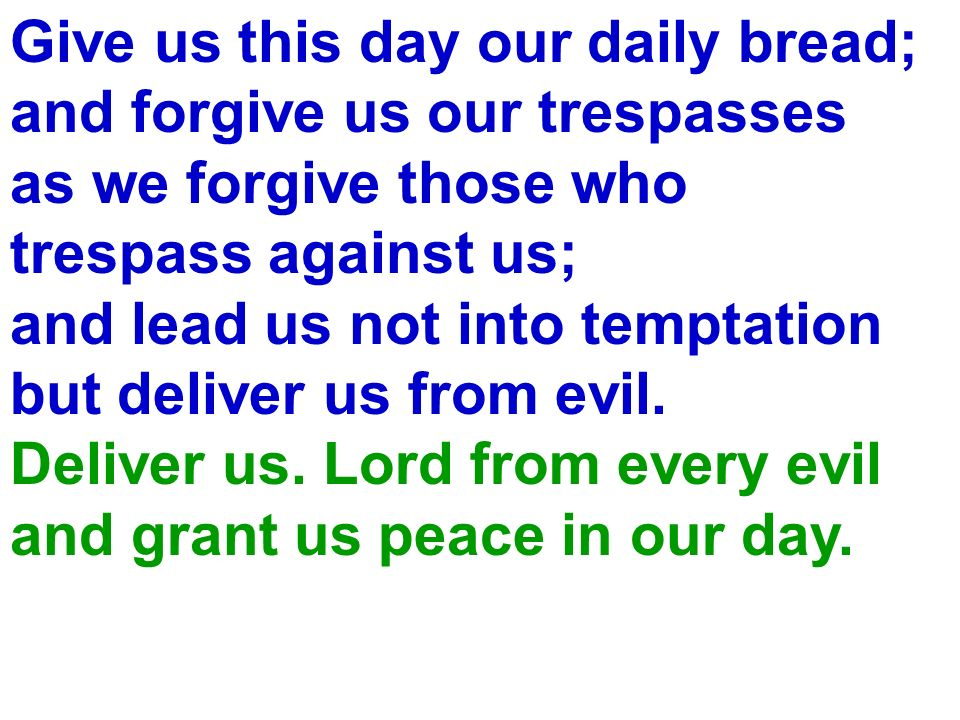 Give us this day our daily bread; and forgive us our trespasses as we forgive those who trespass against us; and lead us not into temptation but deliv