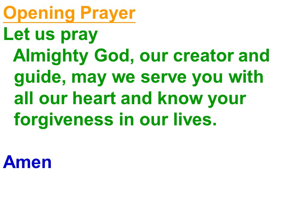 Opening Prayer Let us pray Almighty God, our creator and guide, may we serve you with all our heart and know your forgiveness in our lives. Amen