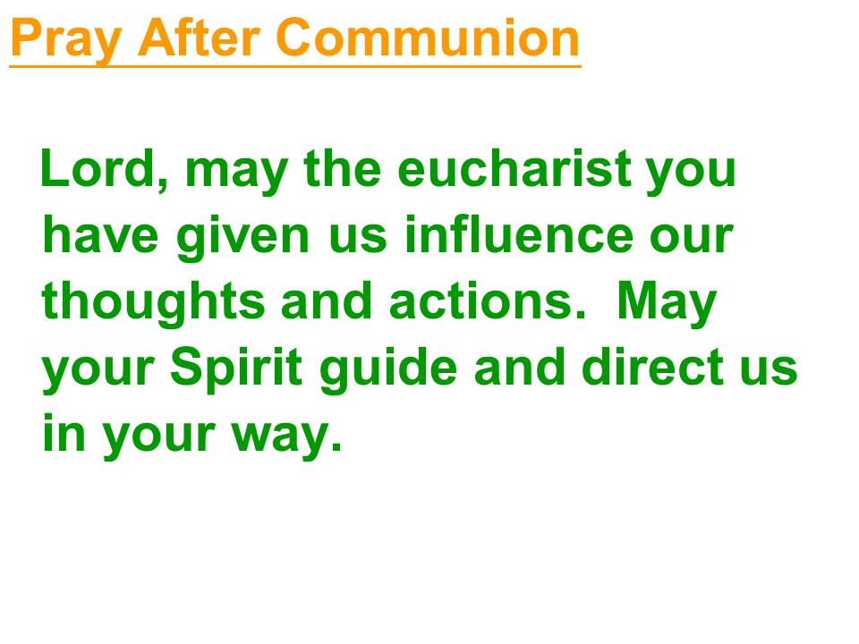 Pray After Communion Lord, may the eucharist you have given us influence our thoughts and actions. May your Spirit guide and direct us in your way.