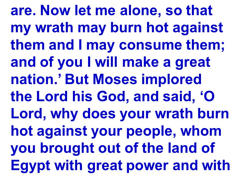 are. Now let me alone, so that my wrath may burn hot against them and I may consume them; and of you I will make a great nation. But Moses implored th