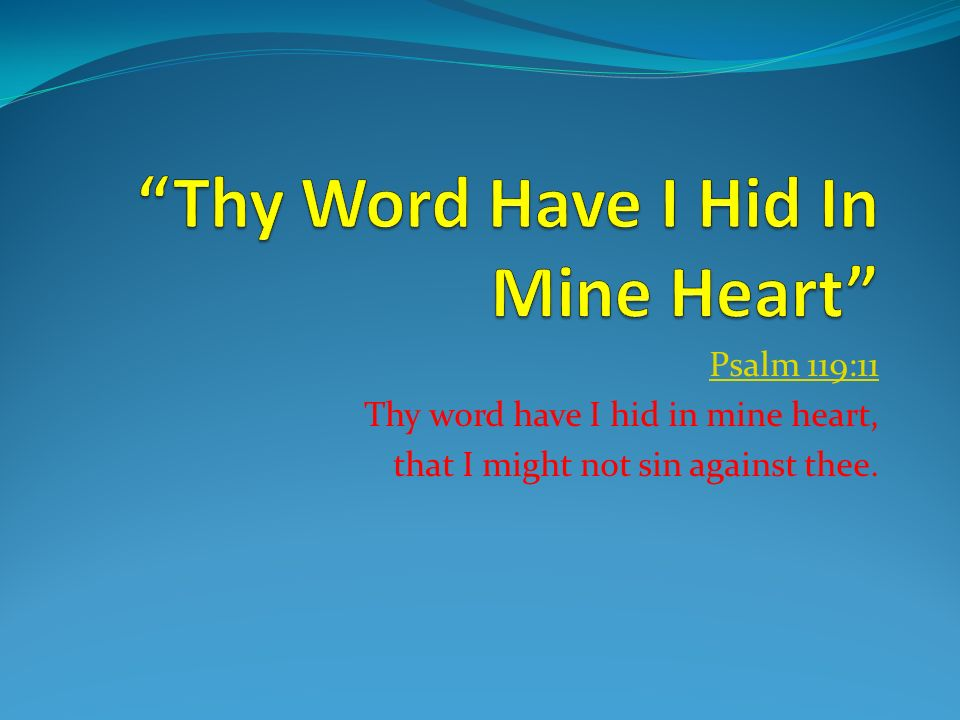 Psalm 119:11 Thy word have I hid in mine heart, that I might not sin against thee.