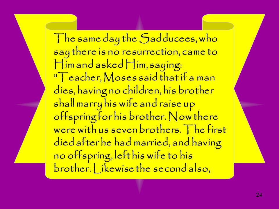 24 The same day the Sadducees, who say there is no resurrection, came to Him and asked Him, saying:
