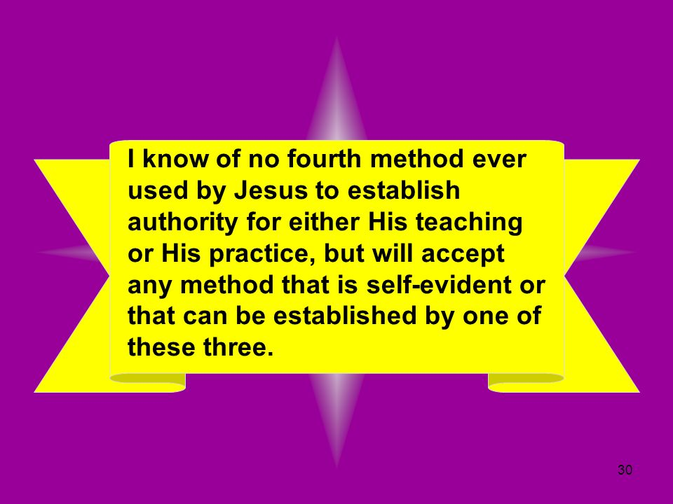 30 I know of no fourth method ever used by Jesus to establish authority for either His teaching or His practice, but will accept any method that is se