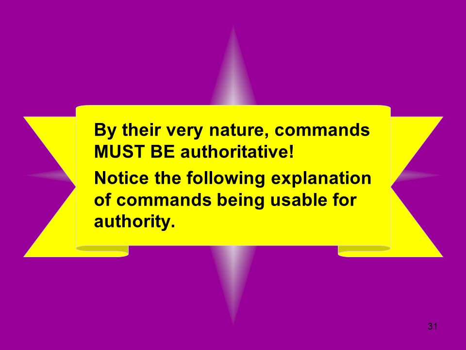 31 By their very nature, commands MUST BE authoritative! Notice the following explanation of commands being usable for authority.