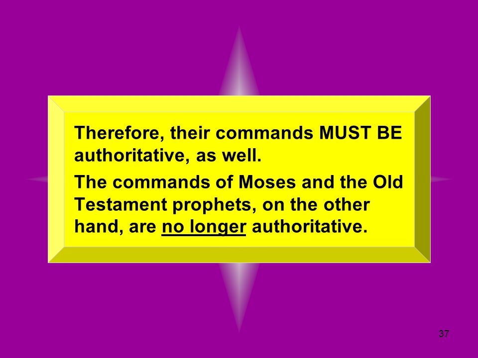 37 Therefore, their commands MUST BE authoritative, as well. The commands of Moses and the Old Testament prophets, on the other hand, are no longer au