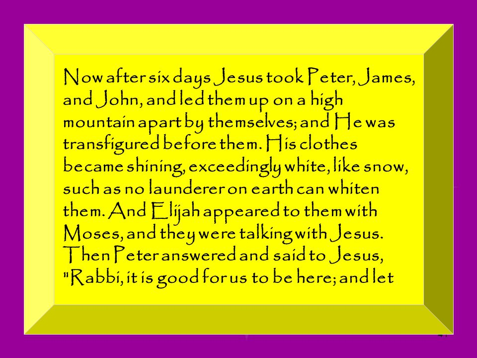 41 Now after six days Jesus took Peter, James, and John, and led them up on a high mountain apart by themselves; and He was transfigured before them.