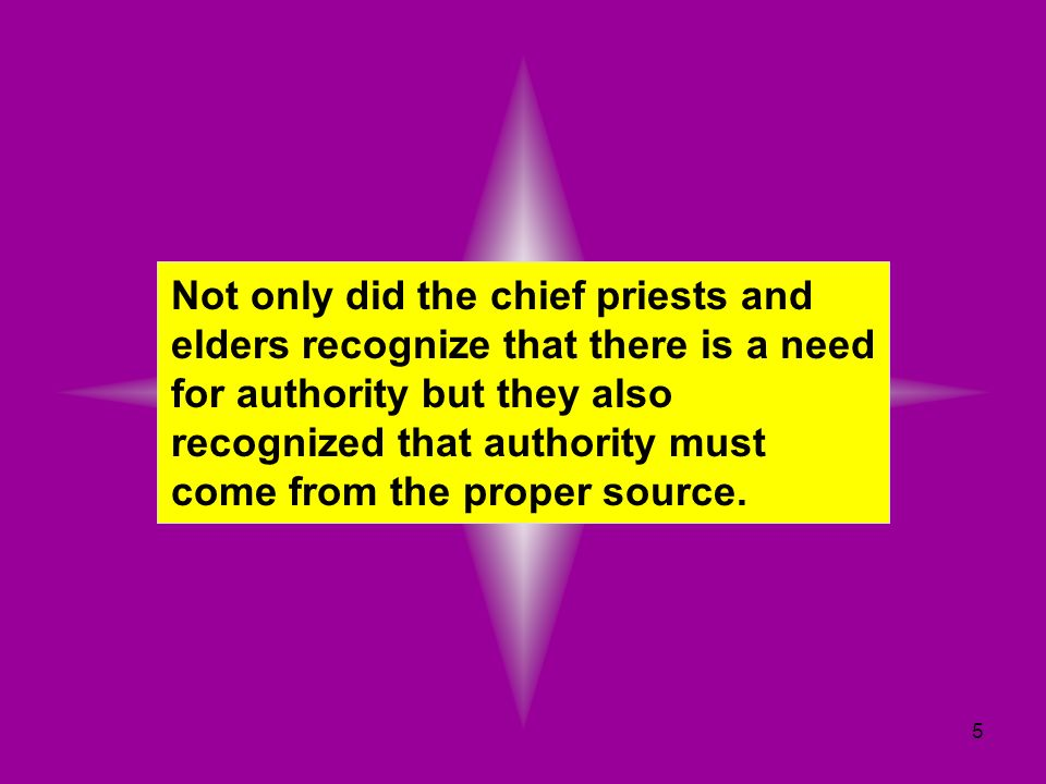 5 Not only did the chief priests and elders recognize that there is a need for authority but they also recognized that authority must come from the pr