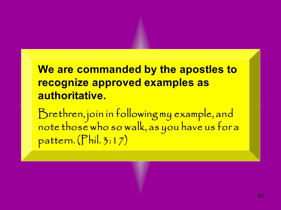 50 We are commanded by the apostles to recognize approved examples as authoritative. Brethren, join in following my example, and note those who so wal