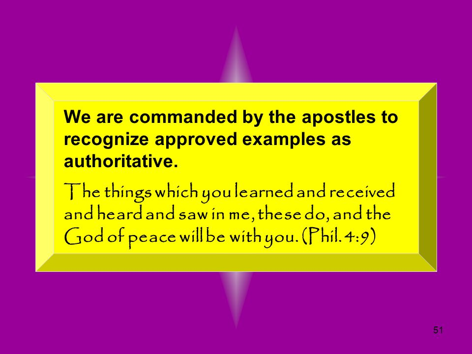 51 We are commanded by the apostles to recognize approved examples as authoritative. The things which you learned and received and heard and saw in me
