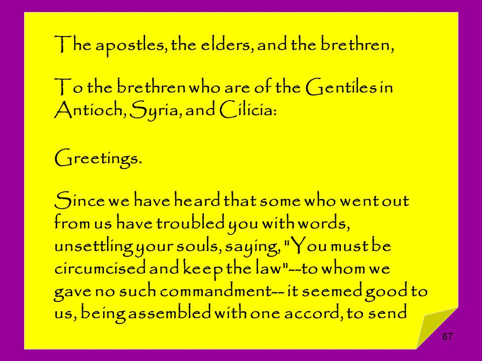 67 The apostles, the elders, and the brethren, To the brethren who are of the Gentiles in Antioch, Syria, and Cilicia: Greetings. Since we have heard