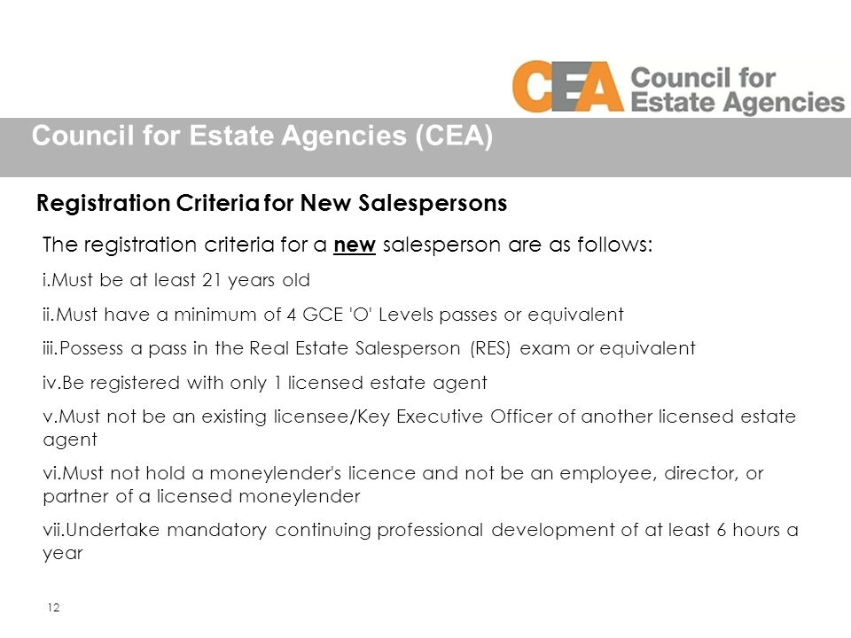 Council for Estate Agencies (CEA) Registration Criteria for New Salespersons The registration criteria for a new salesperson are as follows: i.Must be at least 21 years old ii.Must have a minimum of 4 GCE O Levels passes or equivalent iii.Possess a pass in the Real Estate Salesperson (RES) exam or equivalent iv.Be registered with only 1 licensed estate agent v.Must not be an existing licensee/Key Executive Officer of another licensed estate agent vi.Must not hold a moneylender s licence and not be an employee, director, or partner of a licensed moneylender vii.Undertake mandatory continuing professional development of at least 6 hours a year 12