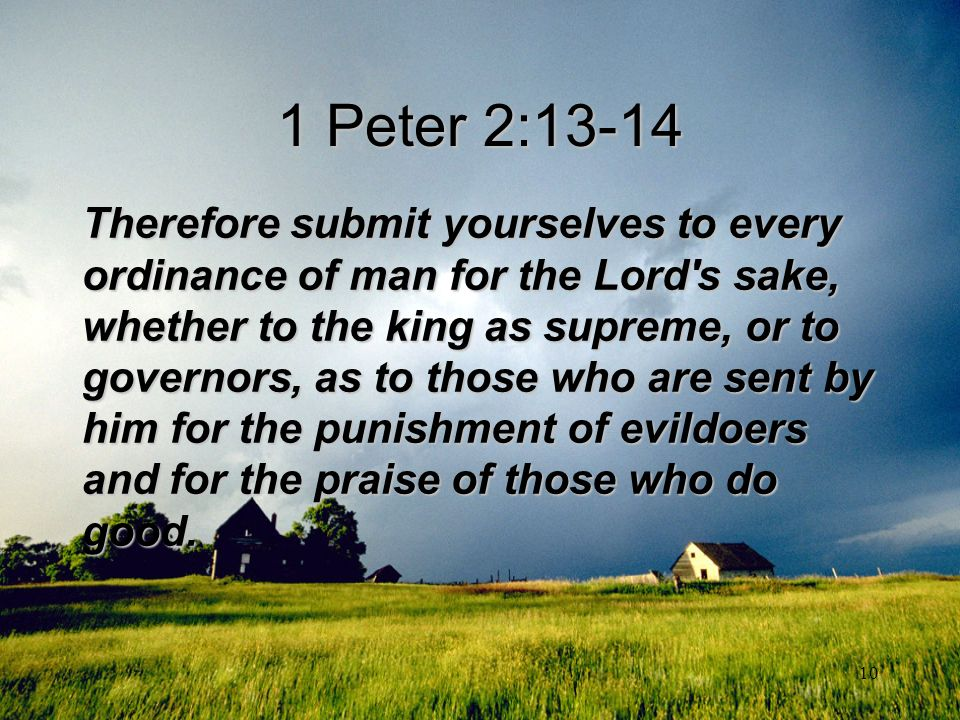10 1 Peter 2:13-14 Therefore submit yourselves to every ordinance of man for the Lord's sake, whether to the king as supreme, or to governors, as to t