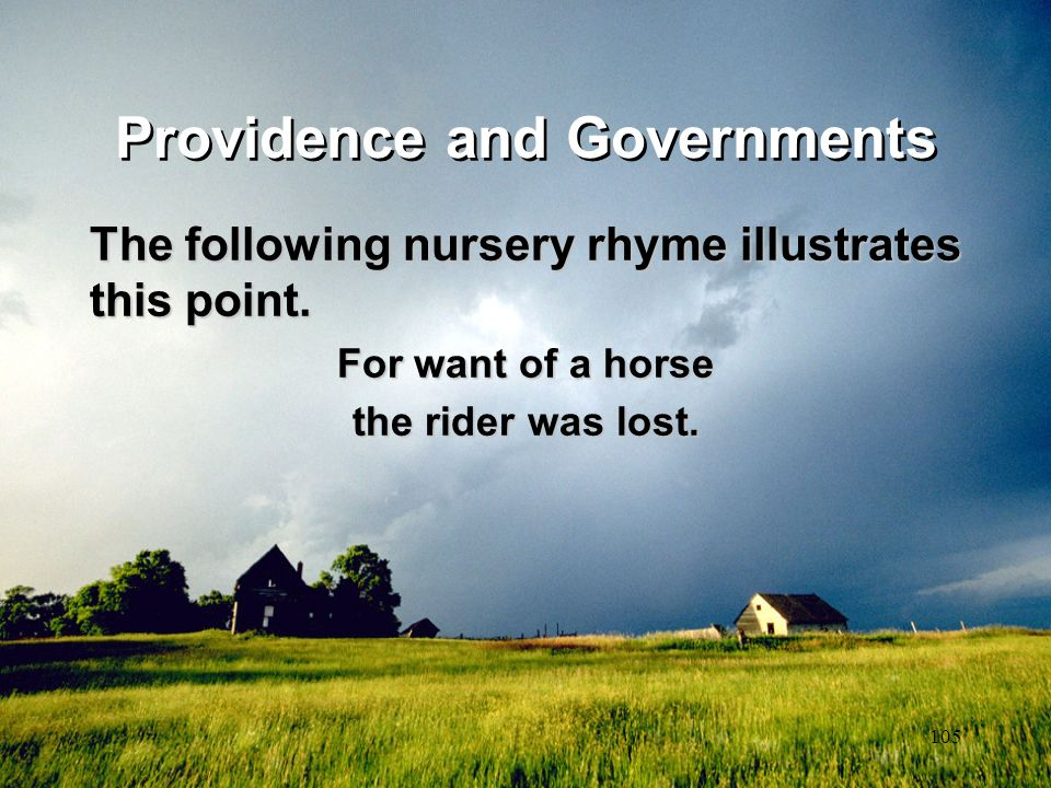 105 Providence and Governments The following nursery rhyme illustrates this point. For want of a horse the rider was lost.
