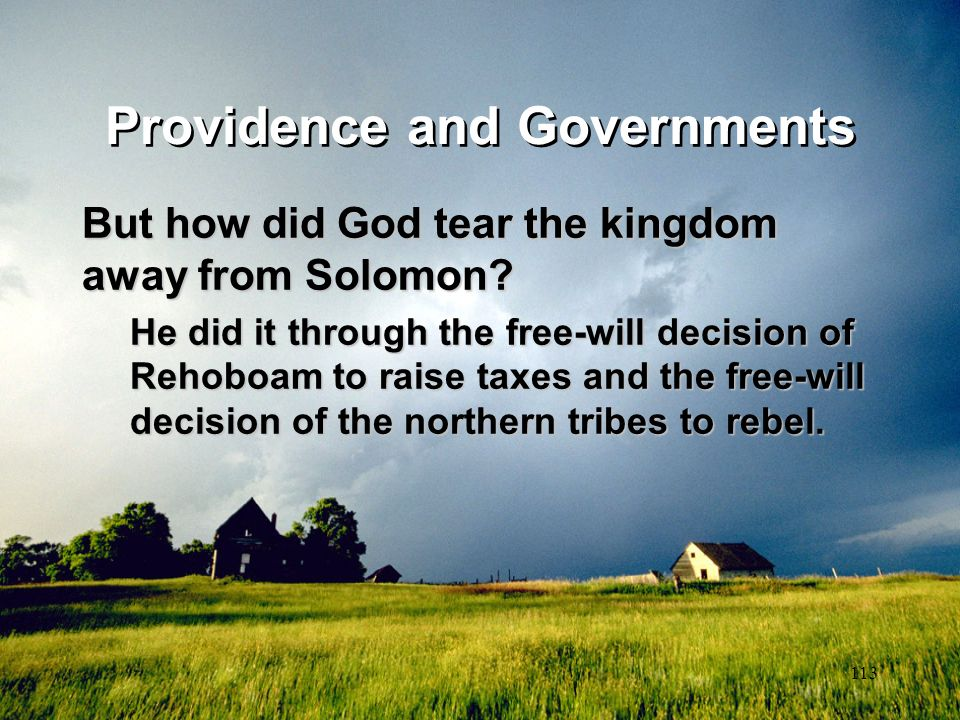 113 Providence and Governments But how did God tear the kingdom away from Solomon? He did it through the free-will decision of Rehoboam to raise taxes