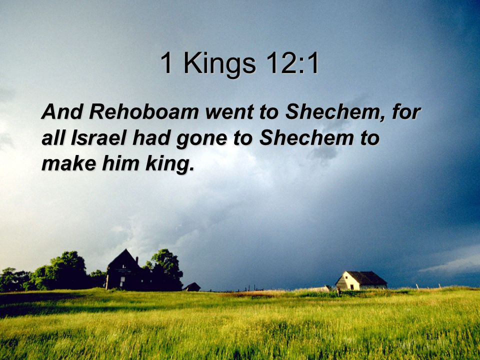 114 1 Kings 12:1 And Rehoboam went to Shechem, for all Israel had gone to Shechem to make him king.