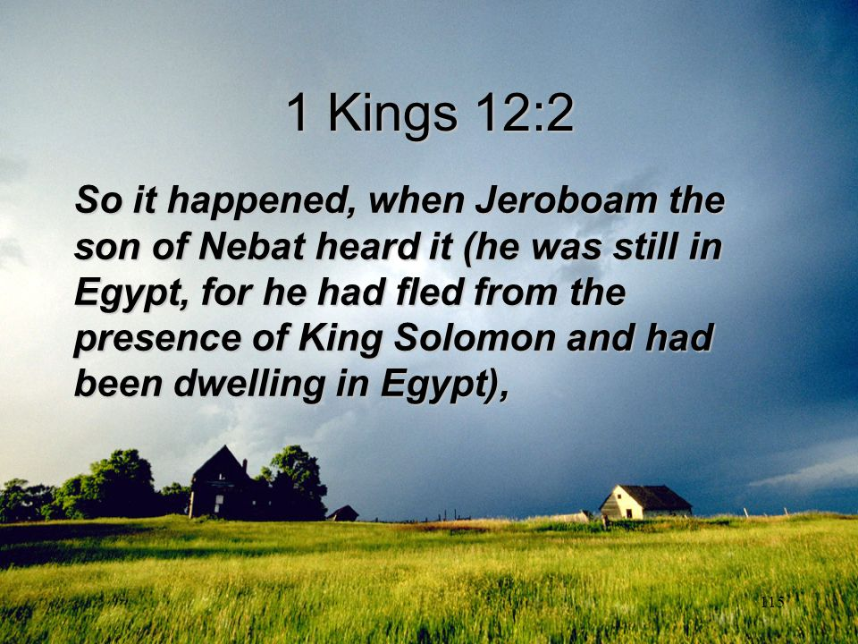 115 1 Kings 12:2 So it happened, when Jeroboam the son of Nebat heard it (he was still in Egypt, for he had fled from the presence of King Solomon and