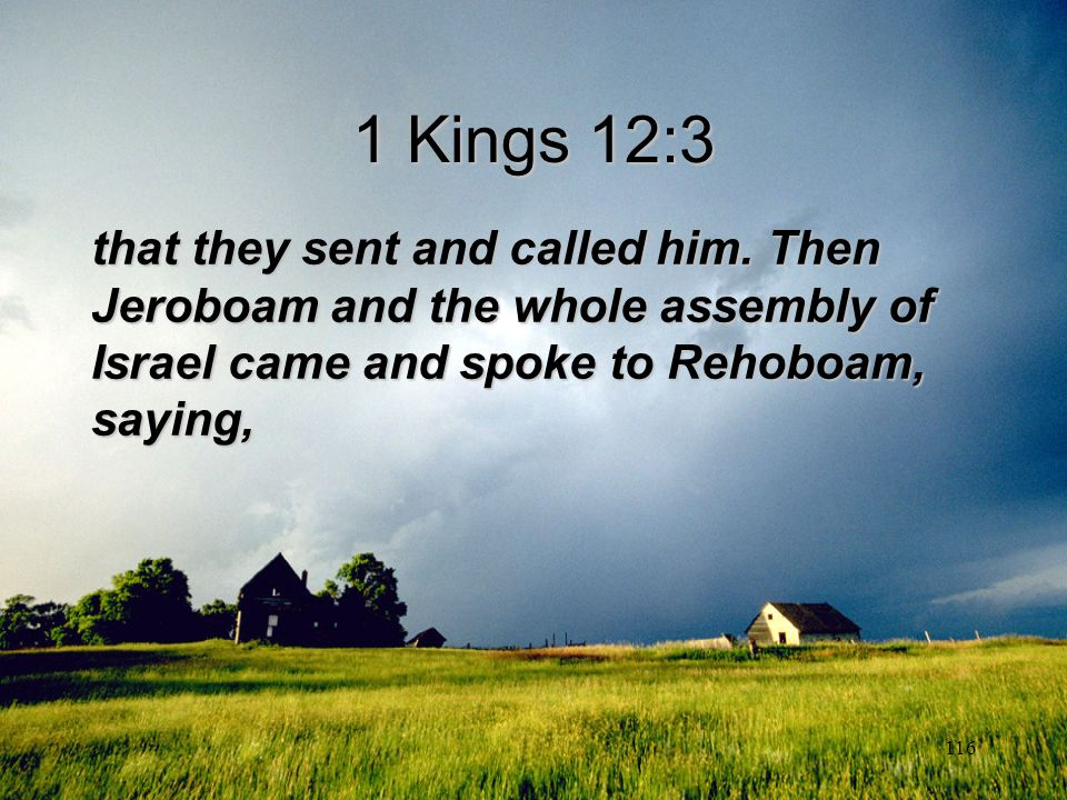 116 1 Kings 12:3 that they sent and called him. Then Jeroboam and the whole assembly of Israel came and spoke to Rehoboam, saying,