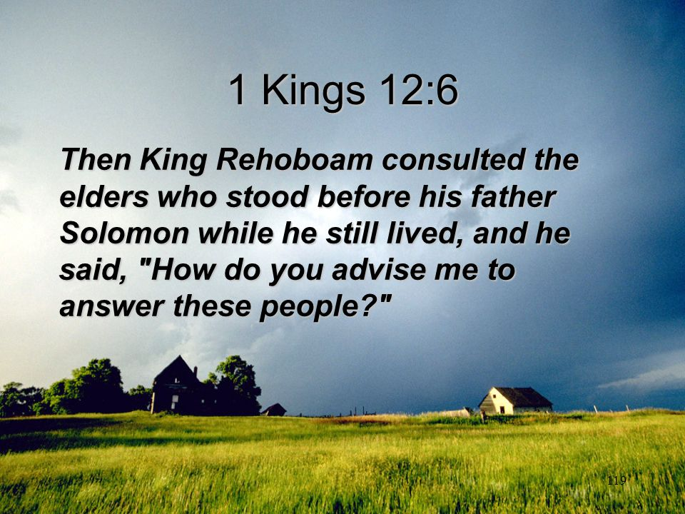 119 1 Kings 12:6 Then King Rehoboam consulted the elders who stood before his father Solomon while he still lived, and he said,