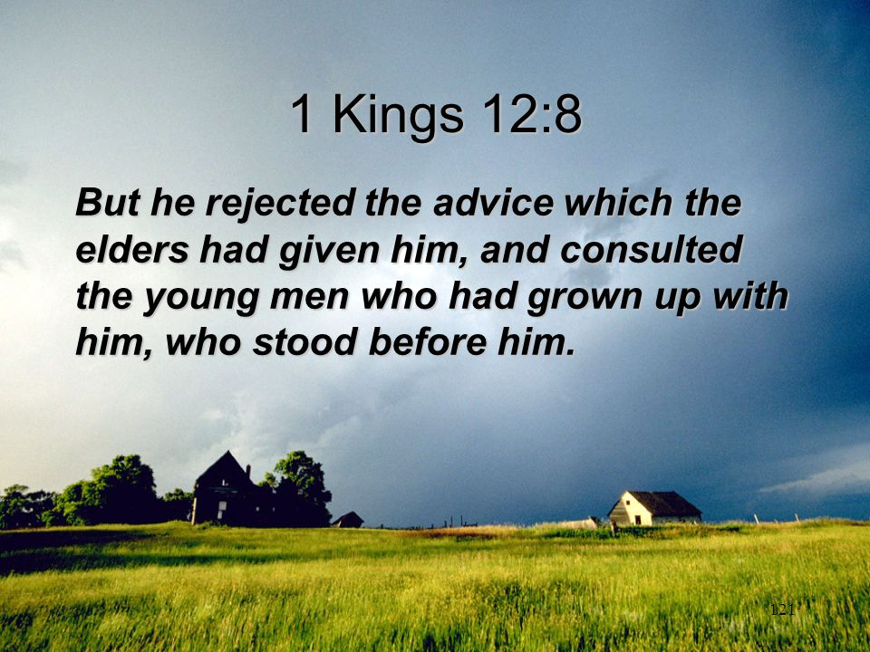 121 1 Kings 12:8 But he rejected the advice which the elders had given him, and consulted the young men who had grown up with him, who stood before hi