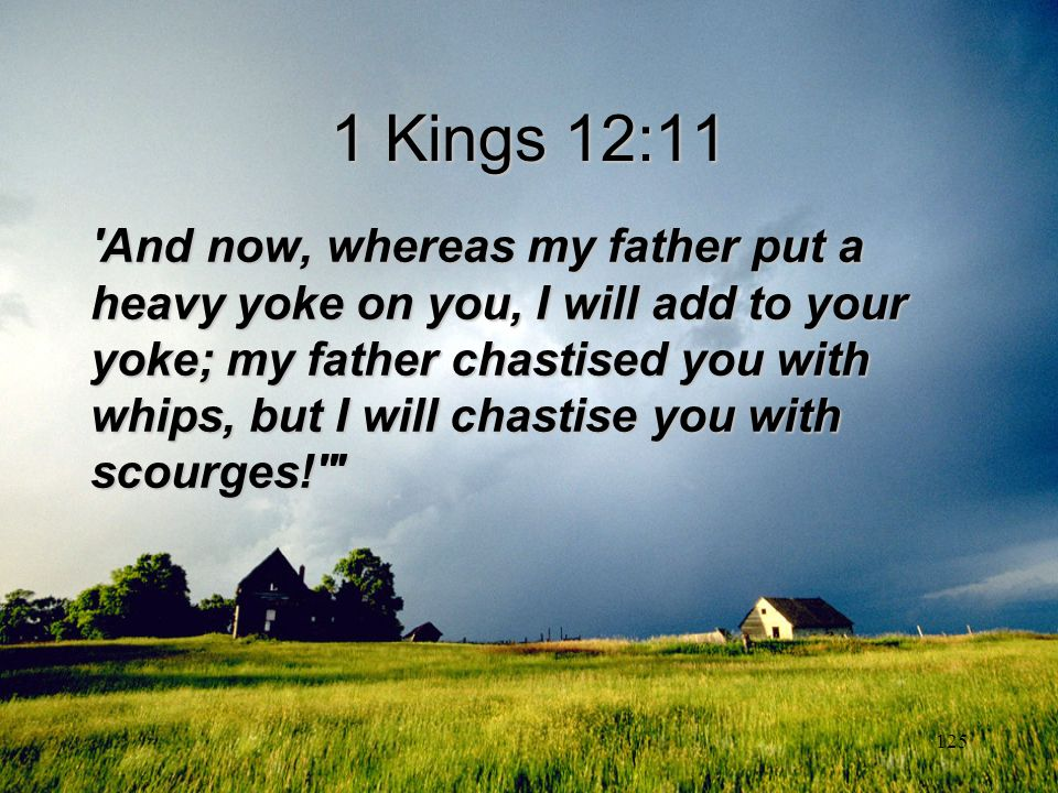 125 1 Kings 12:11 'And now, whereas my father put a heavy yoke on you, I will add to your yoke; my father chastised you with whips, but I will chastis