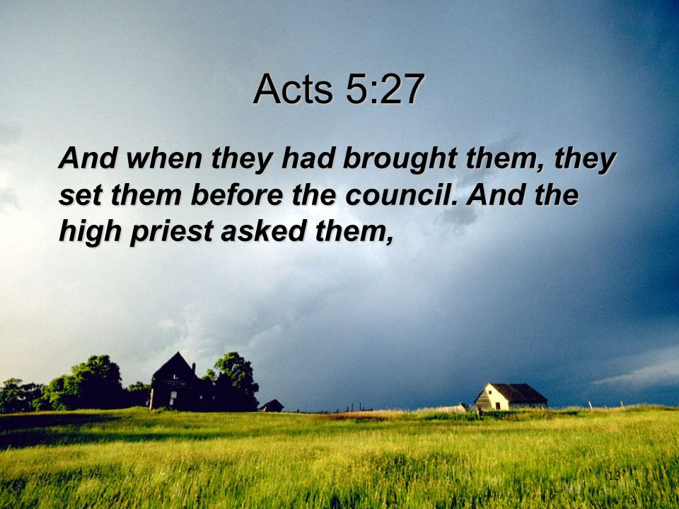 13 Acts 5:27 And when they had brought them, they set them before the council. And the high priest asked them,