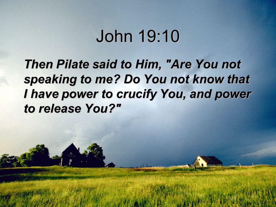 16 John 19:10 Then Pilate said to Him,