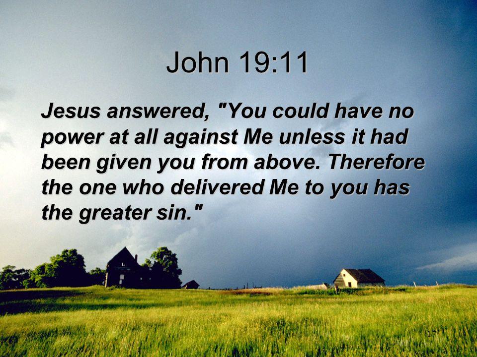 17 John 19:11 Jesus answered,