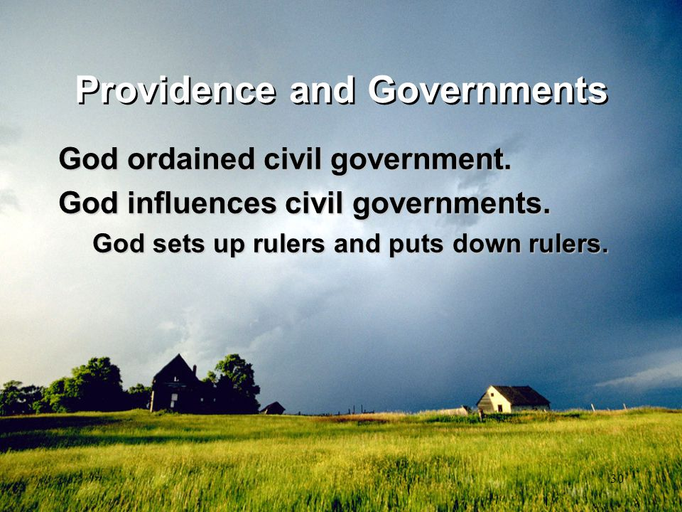 30 Providence and Governments God ordained civil government. God influences civil governments. God sets up rulers and puts down rulers.