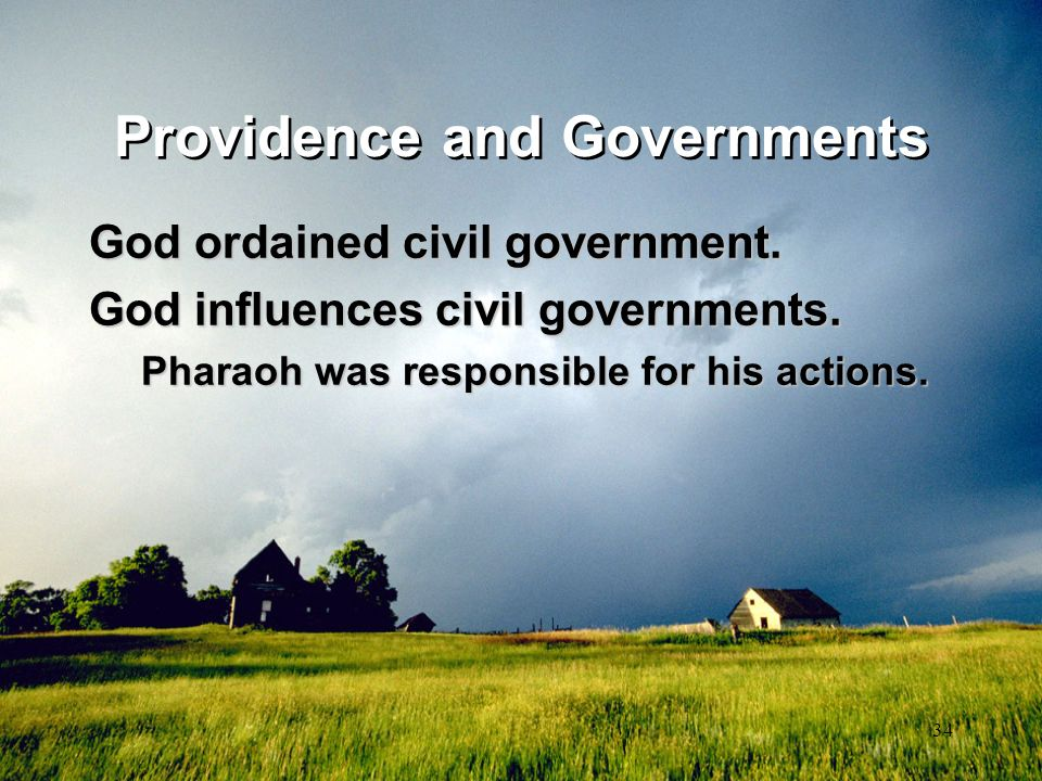34 Providence and Governments God ordained civil government. God influences civil governments. Pharaoh was responsible for his actions.