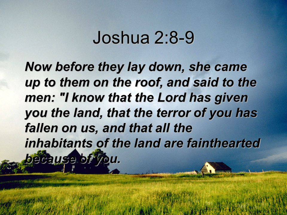44 Joshua 2:8-9 Now before they lay down, she came up to them on the roof, and said to the men: