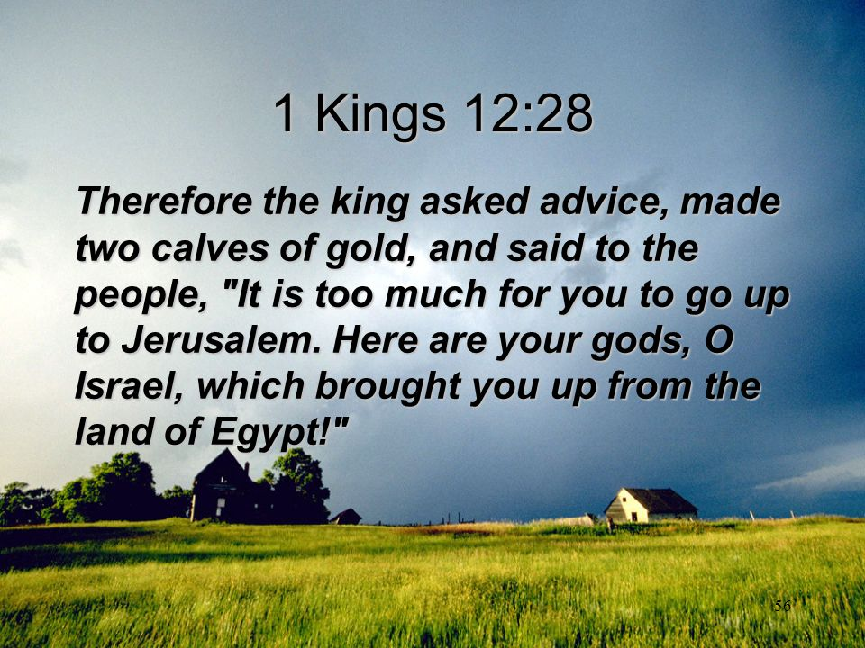 56 1 Kings 12:28 Therefore the king asked advice, made two calves of gold, and said to the people,
