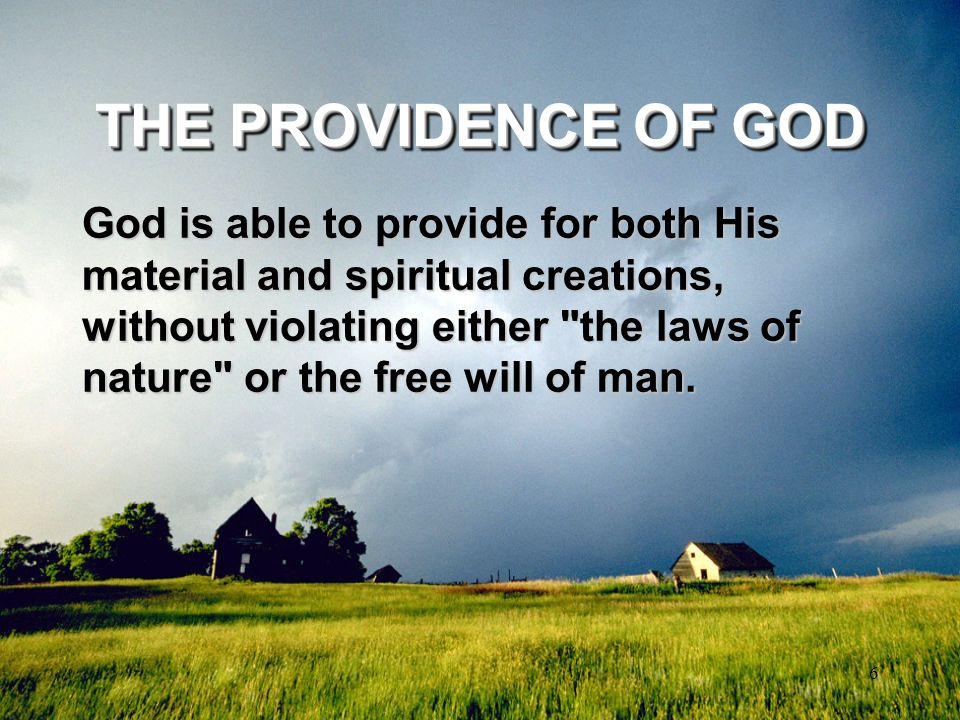 6 THE PROVIDENCE OF GOD God is able to provide for both His material and spiritual creations, without violating either
