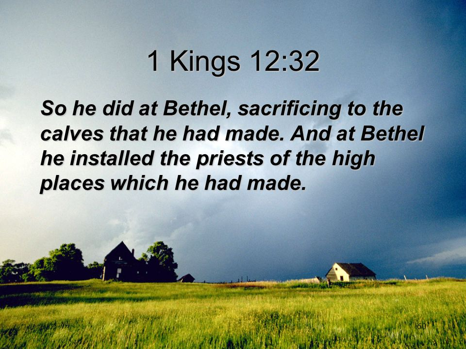 60 1 Kings 12:32 So he did at Bethel, sacrificing to the calves that he had made. And at Bethel he installed the priests of the high places which he h