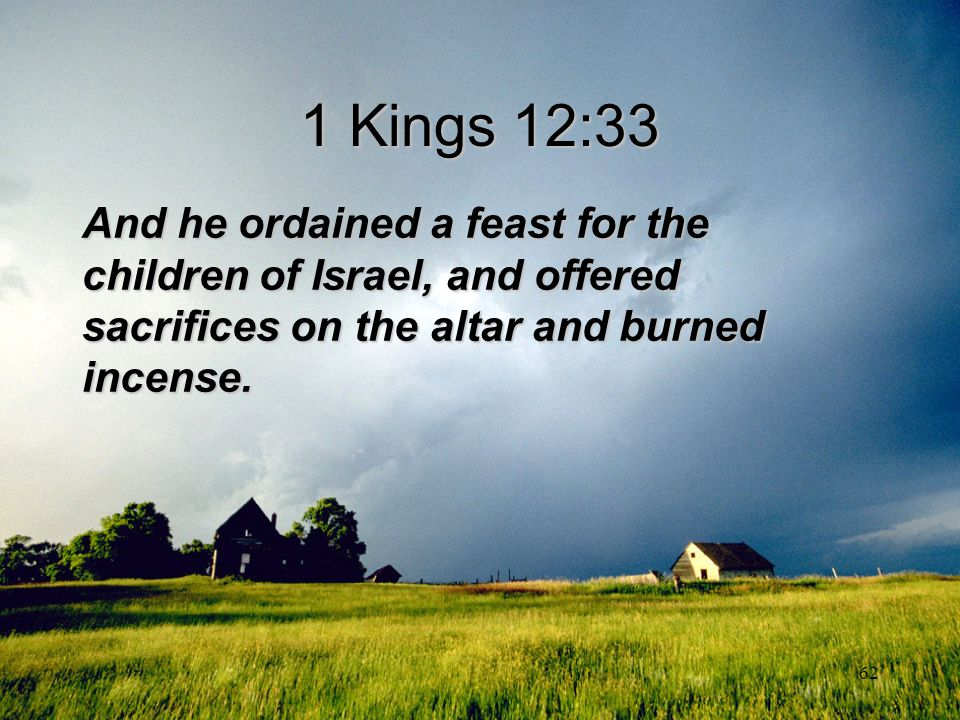 62 1 Kings 12:33 And he ordained a feast for the children of Israel, and offered sacrifices on the altar and burned incense.